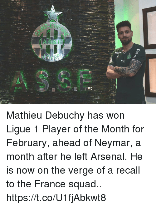 Arsenal, Memes, and Neymar: T-E  ASSE  Lo? Mathieu Debuchy has won Ligue 1 Player of the Month for February, ahead of Neymar, a month after he left Arsenal. He is now on the verge of a recall to the France squad.. https://t.co/U1fjAbkwt8