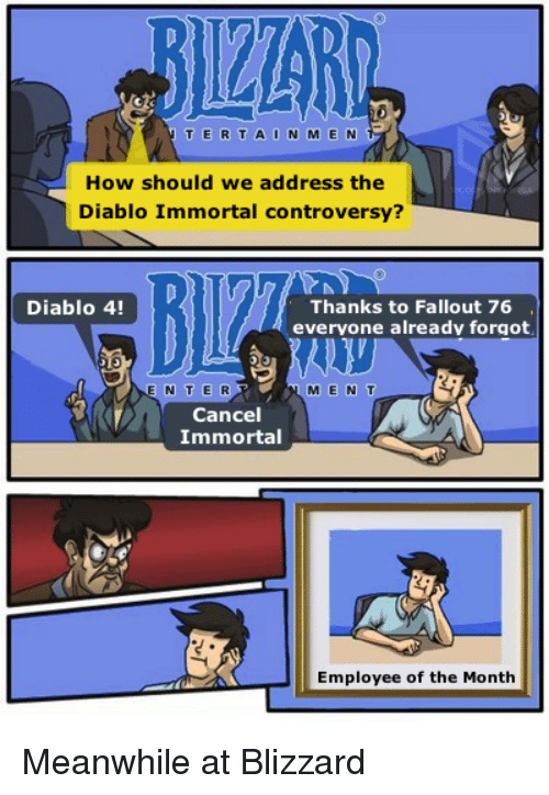 diablo: T ERTAIN M E N  How should we address the  Diablo Immortal controversy?  Diablo 4!  Thanks to Fallout 76  evervone already forgot  E N TE R  M E N T  Cancel  Immortal  Employee of the Month Meanwhile at Blizzard