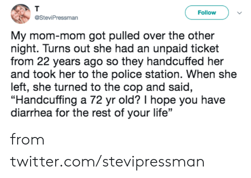 """Diarrhea: T  Follow  @SteviPressman  My mom-mom got pulled over the other  night. Turns out she had an unpaid ticket  from 22 years ago so they handcuffed her  and took her to the police station. When she  left, she turned to the cop and said,  """"Handcuffing a 72 yr old? I hope you have  diarrhea for the rest of your life"""" from twitter.com/stevipressman"""