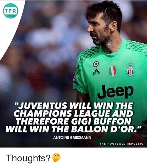 "Adidas, Football, and Memes: T FR  adidas  Jeep  ""JUVENTUS WILL WIN THE  CHAMPIONS LEAGUE AND  THEREFORE GIGI BUFFON  WILL WIN THE BALLON D'OR.""  ANTOINE GRIEZMANN  THE FOOTBALL REPUBLIC Thoughts?🤔"