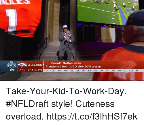 Memes, Work, and Live: T Garett Bolles  UTAH  DRAFT  SELECTION  Transferred from JUCO after 2015 season  LIVE  DEN  RD 1 PK 20  NEXT  DET MIA NYG OAK CLE SEA BUF DAL GB  PIT ATL NO  RD2  CLE  SF Take-Your-Kid-To-Work-Day. #NFLDraft style!  Cuteness overload. https://t.co/f3lhHSf7ek