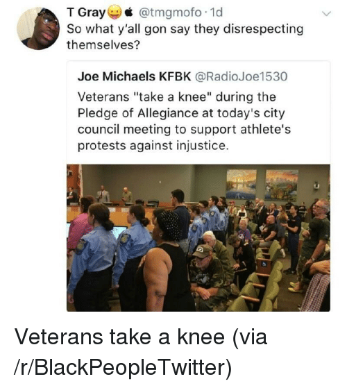 "Pledge of Allegiance: T Gray @tmgmofo 1d  So what y'all gon say they disrespecting  themselves?  Joe Michaels KFBK @RadioJoe1530  Veterans ""take a knee"" during the  Pledge of Allegiance at today's city  council meeting to support athlete's  protests against injustice. <p>Veterans take a knee (via /r/BlackPeopleTwitter)</p>"