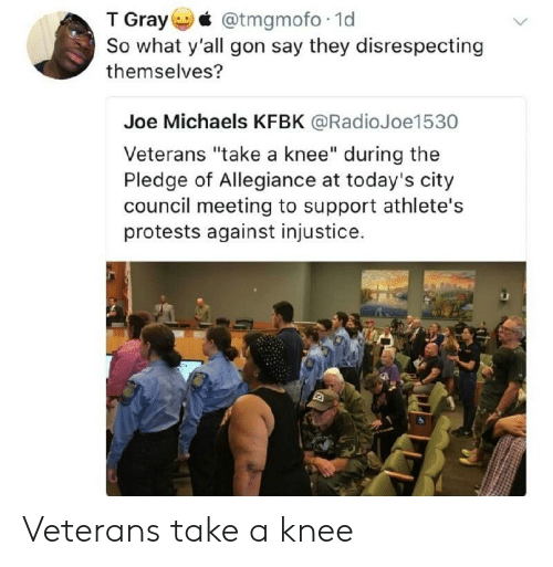 "Pledge of Allegiance: T Gray @tmgmofo 1d  So what y'all gon say they disrespecting  themselves?  Joe Michaels KFBK @RadioJoe1530  Veterans ""take a knee"" during the  Pledge of Allegiance at today's city  council meeting to support athlete's  protests against injustice. Veterans take a knee"