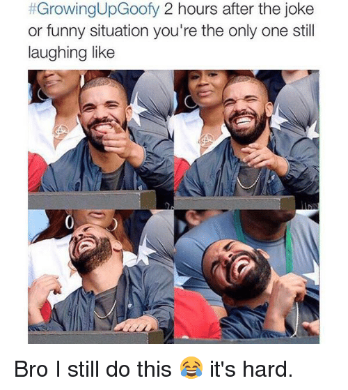 Jokes: t GrowingUpGoofy 2 hours after the joke  or funny situation you're the only one still  laughing like Bro I still do this 😂 it's hard.