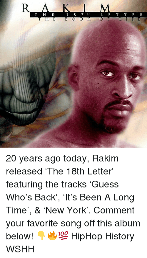 Memes, Wshh, and History: T H E  L E T T ER 20 years ago today, Rakim released 'The 18th Letter' featuring the tracks 'Guess Who's Back', 'It's Been A Long Time', & 'New York'. Comment your favorite song off this album below! 👇🔥💯 HipHop History WSHH