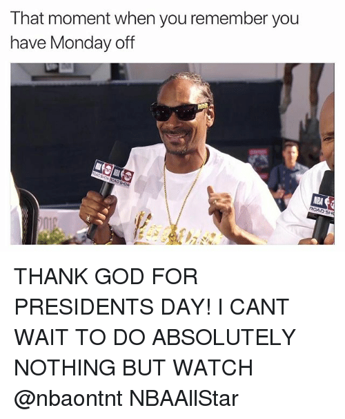presidents day: T hat moment when you remember you  have Monday off  NBA  ROADSH THANK GOD FOR PRESIDENTS DAY! I CANT WAIT TO DO ABSOLUTELY NOTHING BUT WATCH @nbaontnt NBAAllStar