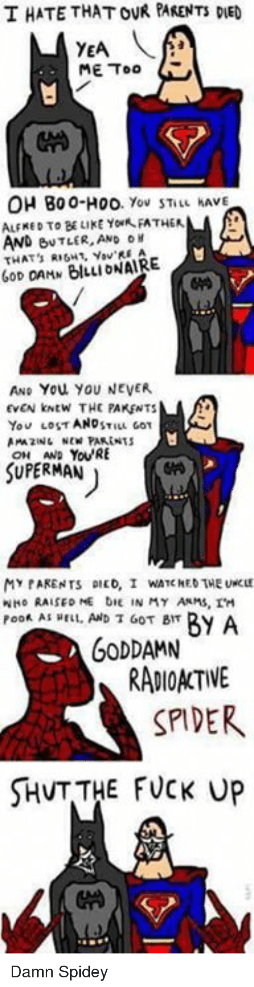 New Parents: T HATE THAT OVR PARENTs DE  YEA  ME Too  OH Boo-H00  You STILL HAVE  ALFRED TO BE LIKE YowR FATHER  AND eNTLER, AND  THAT's BILLIONAIRE  GOD DAMN AND You, YOU NEVER.  EVEN kNtw THE PAKENTS  AND  You LOST  STILL GOT  AmzuNL NEW PARENTS  YOURE  SUPERMAN  MY PARENTS DILD, I WATCHED THE  WHo RAISED NE DIE IN MY ANMs, TH  By A  Poof AS HELL, AND T GOT BIT  GODDAMN  RADIOACTIVE  SPIDER  SHvT THE FUCK UP Damn Spidey