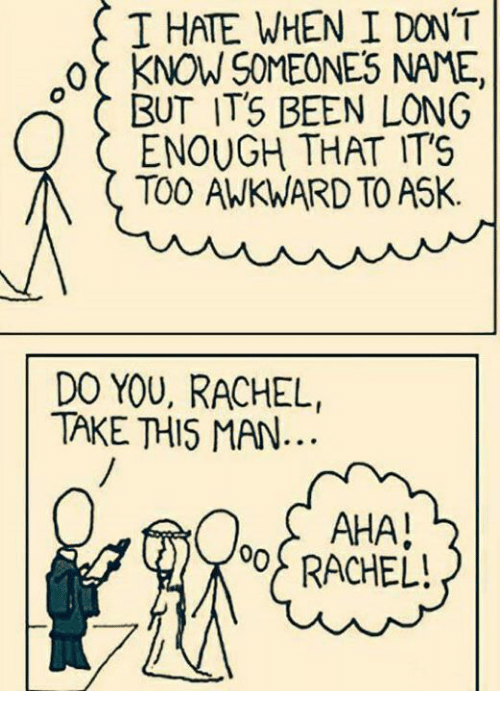 Memes, Awkward, and Asking: T HATE WHEN I DONT  -or KNONSOMEONES NAME,  C BUT ITS BEEN LONG  ENOUGH THAT IT'S  M TOO AWKWARD TO ASK  DO YOU, RACHEL,  TAKE THIS MAN  AHA!  RACHEL!