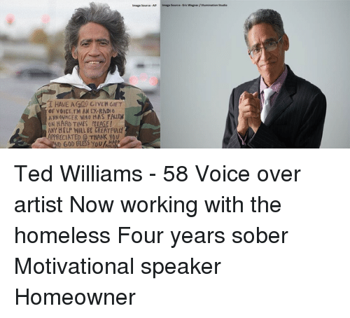 Ted Williams: T HAVE AG00 GIVEN GIFT  of VOICE IM AN EY RADIO  ANNOUNCER WHO HAS FALLEN  ON HARD TIMES ft EASE I  ANY HELP WILL BE CREATFWy  APPRECIATED THANK YOU Ted Williams - 58 Voice over artist Now working with the homeless Four years sober Motivational speaker Homeowner