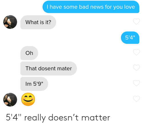 """Bad News: T have some bad news for you love  What is it?  5'4""""  Oh  That dosent mater  Im 5'9"""" 5'4"""" really doesn't matter"""