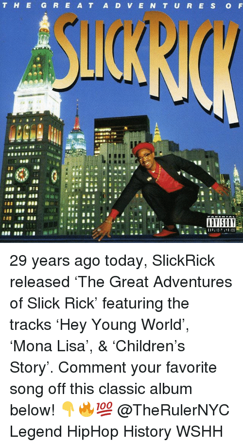Memes, Slick, and Wshh: T HE G R E A T A D V E N T U R E S O F  ADYISORY 29 years ago today, SlickRick released 'The Great Adventures of Slick Rick' featuring the tracks 'Hey Young World', 'Mona Lisa', & 'Children's Story'. Comment your favorite song off this classic album below! 👇🔥💯 @TheRulerNYC Legend HipHop History WSHH