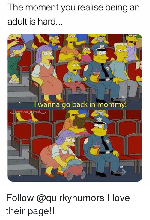 Being an Adult, Love, and Memes: T he moment you realise being an  adult is hard.  I wanna go back in mommy!  tisocial utterty_x Follow @quirkyhumors I love their page!!