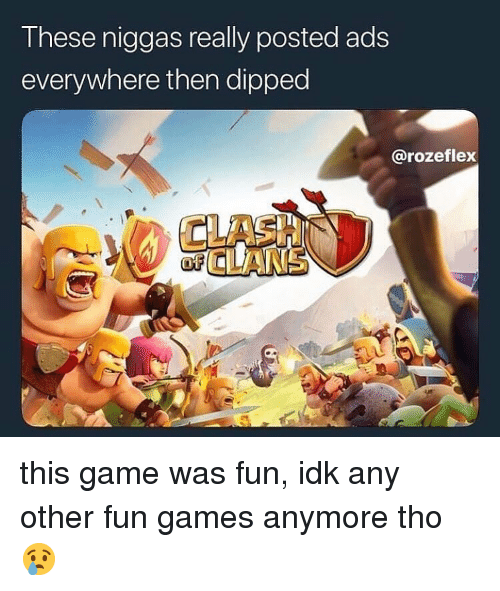 Game, Games, and Dank Memes: T hese niggas really posted ads  everywhere then dipped  @rozeflex  CLASH  CLANS this game was fun, idk any other fun games anymore tho 😢