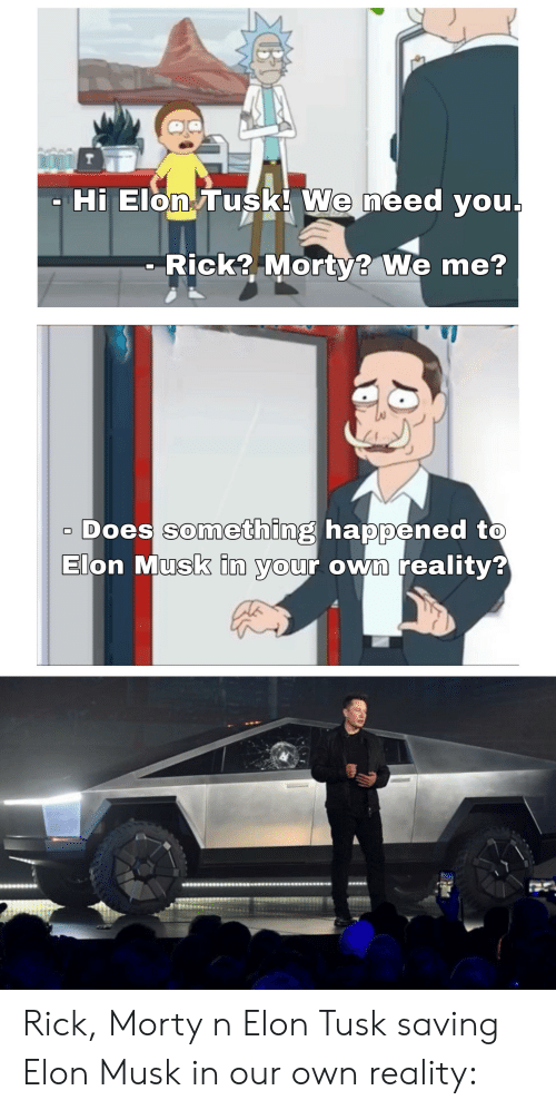 rick morty: T  Hi Elon Tusk! We need you.  Rick? Morty? We me?  Does something happened to  Elon Musk in your own reality? Rick, Morty n Elon Tusk saving Elon Musk in our own reality: