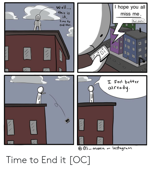 miss me: T hope you al.  miss me  Well...  this is  it  Post status  time to  end this.  I Feel better  aiready  Instagram  03-mania  on  (1! Time to End it [OC]