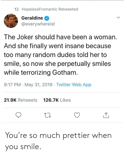 Gotham: t HopelessFromantic Retweeted  Geraldine  @everywhereist  The Joker should have been a woman  And she finally went insane because  too many random dudes told her to  smile, so now she perpetually smiles  while terrorizing Gotham.  9:17 PM May 31, 2019 Twitter Web App  126.7K Likes  21.9K Retweets You're so much prettier when you smile.