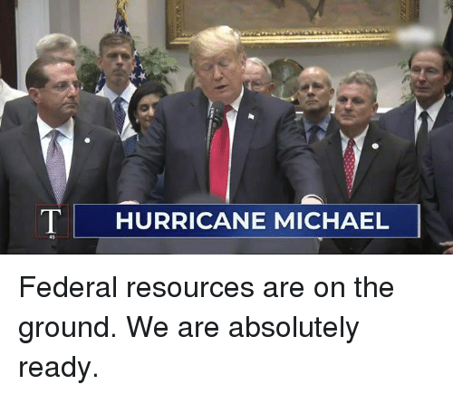 Hurricane, Michael, and Absolutely: T  HURRICANE MICHAEL  45 Federal resources are on the ground. We are absolutely ready.