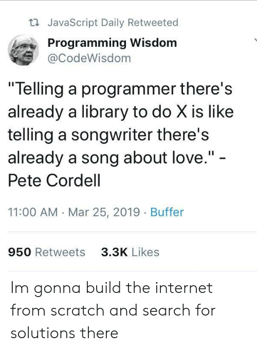 "Pete: t JavaScript Daily Retweeted  Programming Wisdom  @CodeWisdom  ""Telling a programmer there's  already a library to do X is like  telling a songwriter there's  already a song about love.""  Pete Cordell  11:00 AM Mar 25, 2019 Buffer  950 Retweets  3.3K Likes Im gonna build the internet from scratch and search for solutions there"