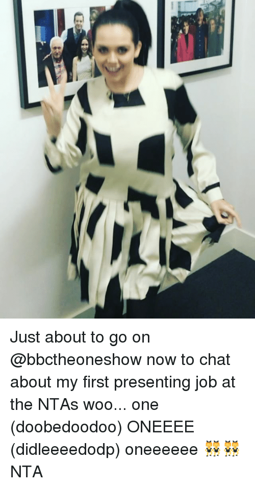 Memes and 🤖: (t Just about to go on @bbctheoneshow now to chat about my first presenting job at the NTAs woo... one (doobedoodoo) ONEEEE (didleeeedodp) oneeeeee 👯👯 NTA