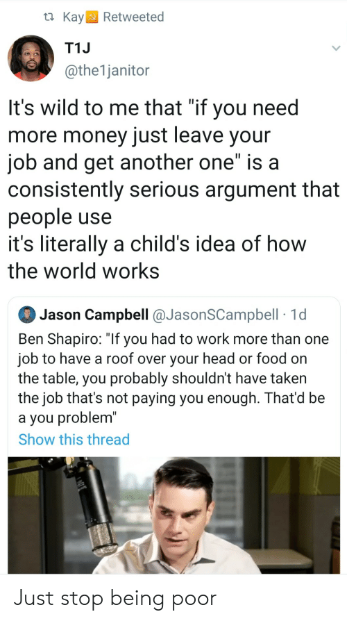 """Kay: t Kay  Retweeted  T1J  @the1janitor  It's wild to me that """"if you need  more money just leave your  job and get another one"""" is a  consistently serious argument that  people use  it's literally a child's idea of how  the world works  Jason Campbell @JasonSCampbell 1d  Ben Shapiro: """"If you had to work more than one  job to have a roof over your head or food on  the table, you probably shouldn't have taken  the job that's not paying you enough. That'd be  a you problem""""  Show this thread Just stop being poor"""