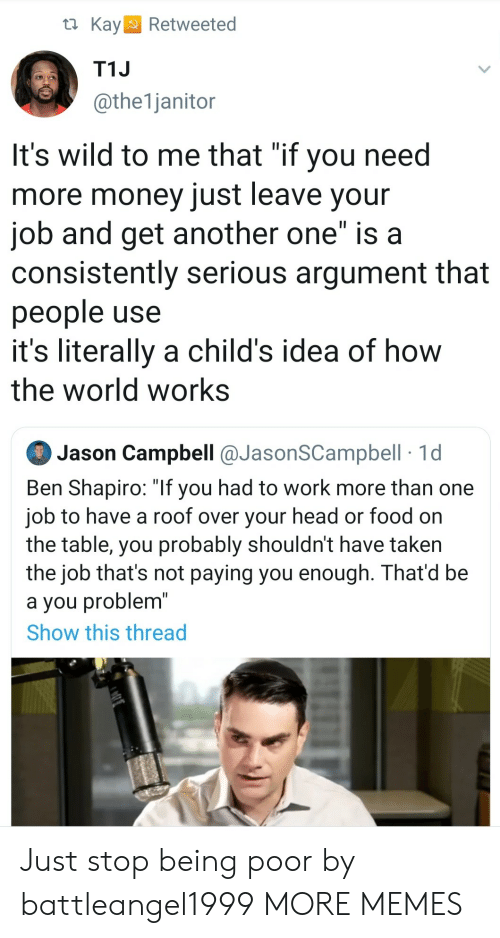 """Kay: t Kay  Retweeted  T1J  @the1janitor  It's wild to me that """"if you need  more money just leave your  job and get another one"""" is a  consistently serious argument that  people use  it's literally a child's idea of how  the world works  Jason Campbell @JasonSCampbell 1d  Ben Shapiro: """"If you had to work more than one  job to have a roof over your head or food on  the table, you probably shouldn't have taken  the job that's not paying you enough. That'd be  a you problem""""  Show this thread Just stop being poor by battleangel1999 MORE MEMES"""