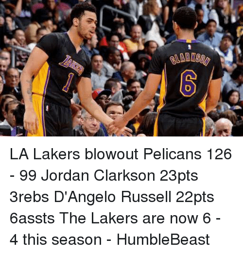 Jordan Clarkson, Jordans, and Memes: t LA Lakers blowout Pelicans 126 - 99   Jordan Clarkson 23pts 3rebs D'Angelo Russell 22pts 6assts  The Lakers are now 6 - 4 this season   - HumbleBeast