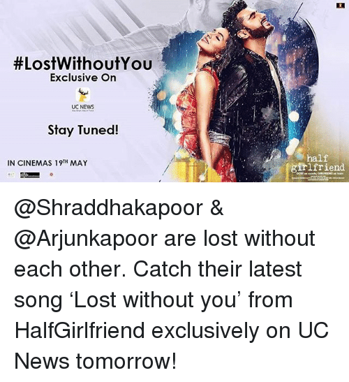 Memes, News, and Lost: t LostWithoutYou  Exclusive On  UC NEWS  Stay Tuned!  IN CINEMAS 19TH MAY  half  girlfriend @Shraddhakapoor & @Arjunkapoor are lost without each other. Catch their latest song 'Lost without you' from HalfGirlfriend exclusively on UC News tomorrow!