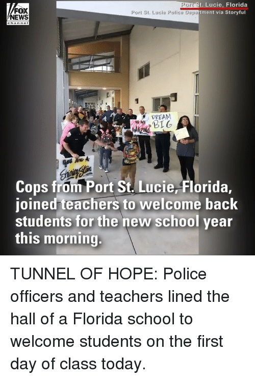 Memes, News, and Police: t. Lucie, Florida  via Storyful  PO  FOX  NEWS  Port St. Lucie Police Department  channel  DREAM  Cops from Port St. Lucie, Florida,  joined teachers to welcome back  students for the new school year  this morning. TUNNEL OF HOPE: Police officers and teachers lined the hall of a Florida school to welcome students on the first day of class today.