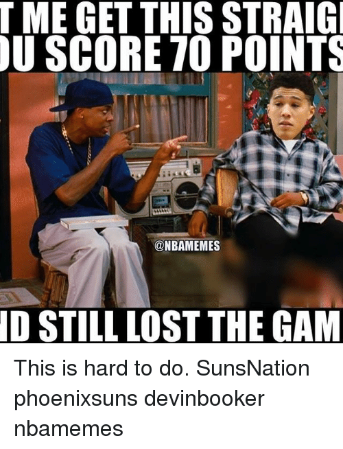 Memes, 🤖, and Gam: T ME GET THIS STRAIGI  U SCORE TO POINTS  @NBAMEMES  ID STILL LOST THE GAM This is hard to do. SunsNation phoenixsuns devinbooker nbamemes
