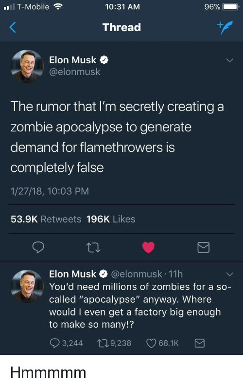 "T-Mobile, Zombies, and Mobile: T-Mobile  10:31 AM  96%  Thread  Elon Musk o  @elonmusk  The rumor that I'm secretly creating a  zombie apocalypse to generate  demand for flamethrowers iS  completely false  1/27/18, 10:03 PM  53.9K Retweets 196K Likes  Elon Musk @elonmusk 11h  You'd need millions of zombies for a so-  called ""apocalypse"" anyway. Where  would I even get a factory big enouglh  to make so many!?  3,244 t09,238 68.1K <p>Hmmmmm</p>"
