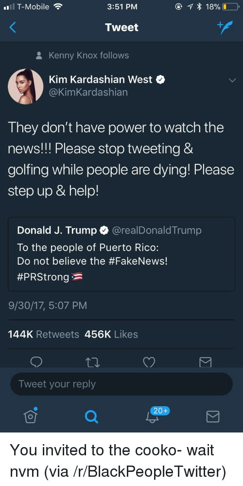 Golfing: T-Mobile  3:51 PM  Tweet  8 Kenny Knox follows  Kim Kardashian West  @KimKardashian  They don't have power to watch the  news!! Please stop tweeting &  golfing while people are dying! Please  step up & help!  Donald J. Trump @realDonaldTrump  To the people of Puerto Rico:  Do not believe the #Fake News!  #PRStrong * :  9/30/17, 5:07 PM  144K Retweets 456K Likes  Tweet your reply  20+ <p>You invited to the cooko- wait nvm (via /r/BlackPeopleTwitter)</p>