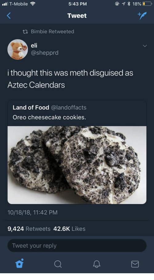 Aztec: T-Mobile  5:43 PM  Tweet  tn Bimbie Retweeted  elf  @sheppro  i thought this was meth disguised as  Aztec Calendarss  Land of Food @landoffacts  Oreo cheesecake cookies.  10/18/18, 11:42 PM  9,424 Retweets 42.6K Likes  Tweet your reply