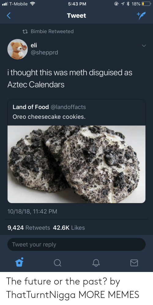 Aztec: T-Mobile  5:43 PM  Tweet  tn Bimbie Retweeted  elf  @sheppro  i thought this was meth disguised as  Aztec Calendarss  Land of Food @landoffacts  Oreo cheesecake cookies.  10/18/18, 11:42 PM  9,424 Retweets 42.6K Likes  Tweet your reply The future or the past? by ThatTurntNigga MORE MEMES