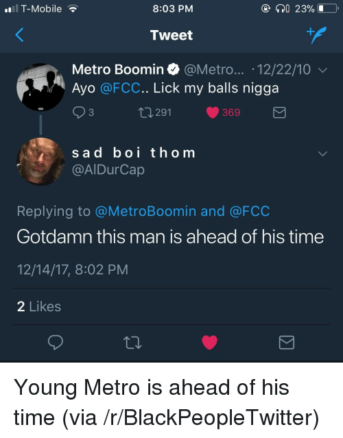 Metro Boomin: T-Mobile  8:03 PM  23%  Tweet  Metro Boomin @Metro... .12/22/10  Ayo @FCC.. Lick my balls nigga  3  291  369  sad boi thom  @AIDurCap  Replying to @MetroBoomin and @FCC  Gotdamn this man is ahead of his time  12/14/17, 8:02 PM  2 Likes <p>Young Metro is ahead of his time (via /r/BlackPeopleTwitter)</p>