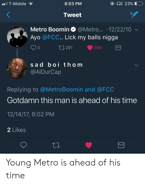 Metro Boomin: T-Mobile  8:03 PM  23%  Tweet  Metro Boomin @Metro... .12/22/10  Ayo @FCC.. Lick my balls nigga  3  291  369  sad boi thom  @AIDurCap  Replying to @MetroBoomin and @FCC  Gotdamn this man is ahead of his time  12/14/17, 8:02 PM  2 Likes Young Metro is ahead of his time