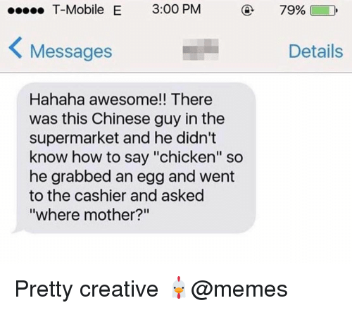 """Memes, T-Mobile, and Chicken: T-Mobile E 3:00 PM  79%)  Messages  Details  Hahaha awesome!! There  was this Chinese guy in the  supermarket and he didn't  know how to say """"chicken"""" so  he grabbed an egg and went  to the cashier and asked  where mother? Pretty creative 🐔@memes"""
