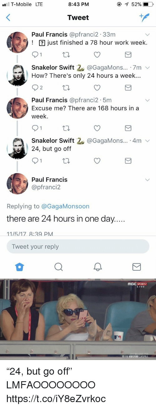 "Blackpeopletwitter, Sports, and T-Mobile: T-Mobile LTE  8:43 PM  52%.  Tweet  1  Paul Francis @pfranci2.33nm  ust finished a 78 hour work week.  Snakelor Swift 2. @GagaMons...-7m ﹀  How? There's only 24 hours a week..  2  Paul Francis @pfranci2 5m  Excuse me? There are 168 hours in a  week  Snakelor Swift  24, but go off  @GagaMons... 4mv  Paul Francis  @pfranci2  Replying to @GagaMonsoon  there are 24 hours in one day  Tweet your reply   MBC SPORTS  LIVE  휴스턴 ONEE  시리즈 0  LA다저스 ""24, but go off"" LMFAOOOOOOOO https://t.co/iY8eZvrkoc"