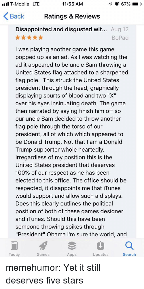 "Anaconda, Disappointed, and Donald Trump: T-Mobile LTE  O 67%  11:55 AM  Ratings & Reviews  Disappointed and disgusted wit... Aug 12  Back  BoPad  I was playing another game this game  popped up as an ad. As I was watching the  ad it appeared to be uncle Sam throwing a  United States flag attached to a sharpened  flag pole. This struck the United States  president through the head, graphically  displaying spurts of blood and two ""X""  over his eyes insinuating death. The game  then narrated by saying finish him off so  our uncle Sam decided to throw another  flag pole through the torso of our  president, all of which which appeared to  be Donald Trump. Not that I am a Donald  Trump supporter whole heartedly.  Irregardless of my position this is thee  United States president that deserves  100% of our respect as he has been  elected to this office. The office should be  respected, it disappoints me that iTunes  would support and allow such a displays  Does this clearly outlines the political  position of both of these games designer  and iTunes. Should this have been  someone throwing spikes through  ""President"" Obama I'm sure the world, and  Today  Games  Apps  Updates  Search memehumor:  Yet it still deserves five stars"