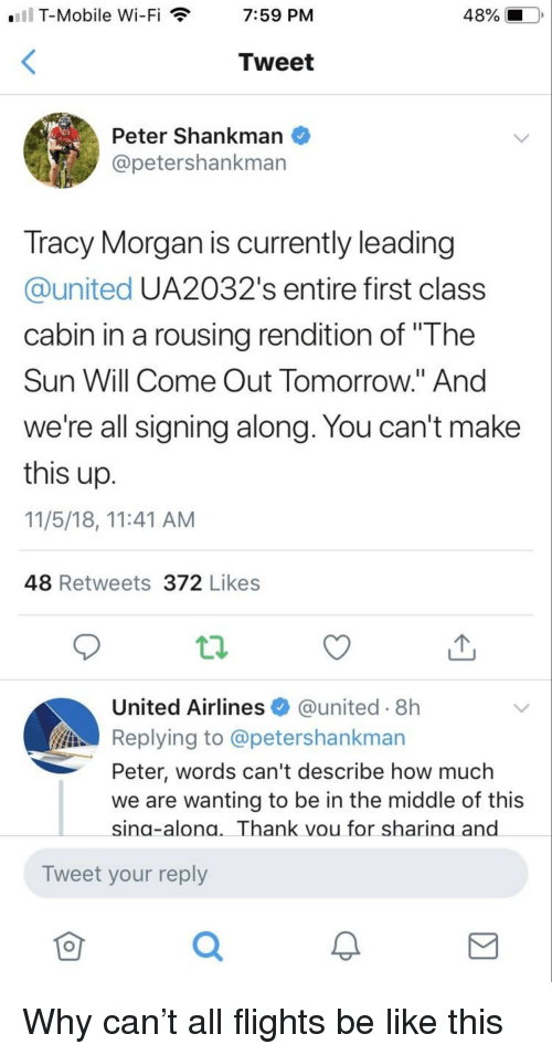 """Sun Will Come Out Tomorrow: T-Mobile Wi-Fi  7:59 PM  Tweet  Peter Shankman  @petershankman  Tracy Morgan is currently leading  @united UA2032's entire first class  cabin in a rousing rendition of """"The  Sun Will Come Out Tomorrow."""" And  We're all signing along. You can't make  this up  11/5/18, 11:41 AM  48 Retweets 372 Likes  United Airlines@united-8h  Replying to @petershankman  Peter, words can't describe how much  we are wanting to be in the middle of this  sing-alona. Thank vou for sharina and  Tweet your reply  0"""
