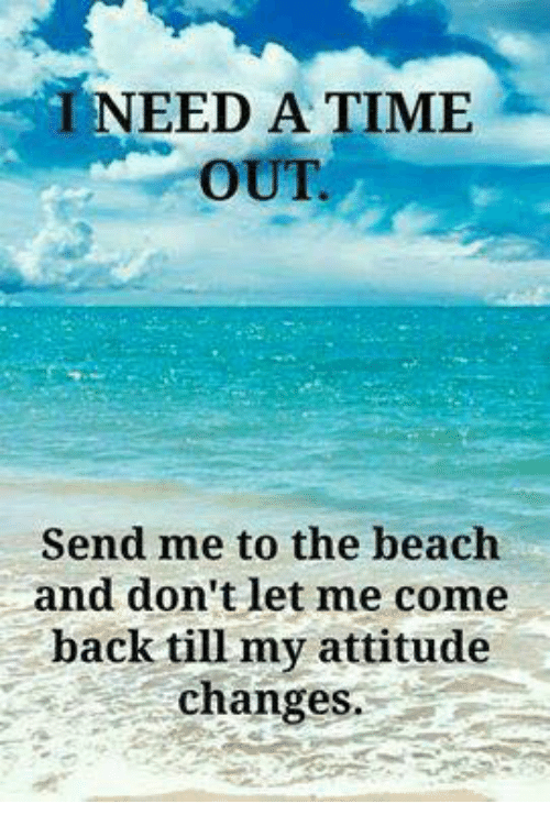 Memes, Beach, and Time: T NEED A TIME  Send me to the beach  and don't let me come  back till my attitude  change