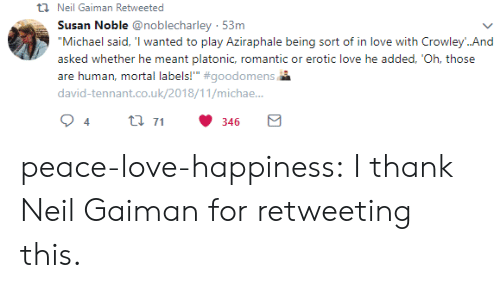 "michae: t Neil Gaiman Retweeted  Susan Noble @noblecharley 53m  ""Michael said, 'I wanted to play Aziraphale being sort of in love with Crowley..And  asked whether he meant platonic, romantic or erotic love he added, 'Oh, those  are human, mortal labels!"" #goodomens  david-tennant.co.uk/2018/11/michae..  t 71  4  346 peace-love-happiness:  I thank Neil Gaiman for retweeting this."