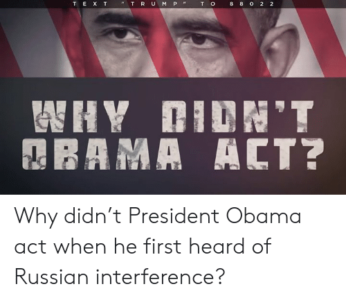 president obama: T  o  8  8  o  2  2  T E X T  T R U M P Why didn't President Obama act when he first heard of Russian interference?