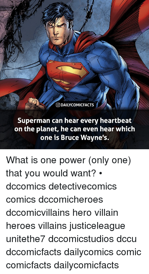 Supermane: t,  O DAILYCOMICFACTS  Superman can hear every heartbeat  on the planet, he can even hear which  one is Bruce Wavne's. What is one power (only one) that you would want? • dccomics detectivecomics comics dccomicheroes dccomicvillains hero villain heroes villains justiceleague unitethe7 dccomicstudios dccu dccomicfacts dailycomics comic comicfacts dailycomicfacts