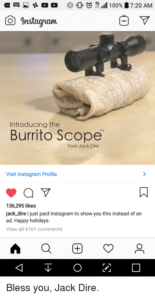 scope: -t o o  0  11 .111 100%  7:20 AM  Instagam  Introducing the  TM  Burrito Scope  from Jack Dire  Visit Instagram Profile  136,295 likes  jack dire I just paid Instagram to show you this instead of an  ad. Happy holidays.  View all 6161 comments Bless you, Jack Dire.
