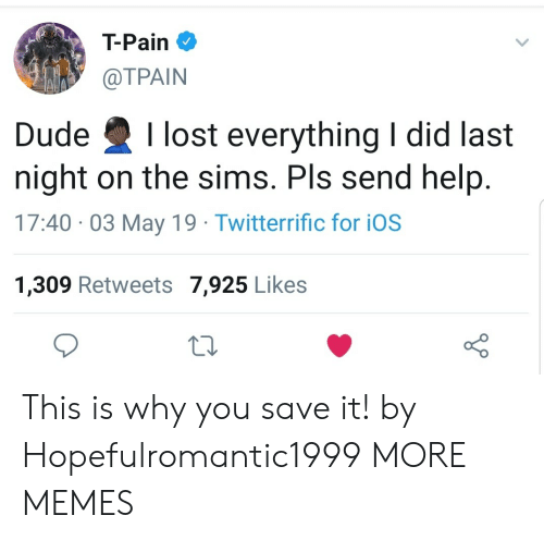 The Sims: T-Pain  @TPAIN  Dude Ilost everything I did last  night on the sims. Pls send help  17:40 03 May 19 Twitterrific for iOS  1,309 Retweets 7,925 Likes This is why you save it! by Hopefulromantic1999 MORE MEMES