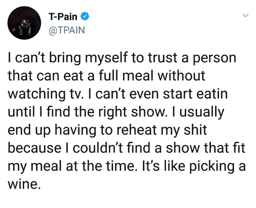 Dank, Shit, and T-Pain: T-Pain  @TPAIN  I can't bring myself to trust a person  that can eat a full meal without  watching tv. I can't even start eatin  until I find the right show. I usually  end up having to reheat my shit  because I couldn't find a show that fit  my meal at the time. It's like picking a  wine.