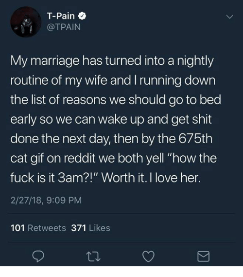 "Gif, Love, and Marriage: T-Pain  @TPAIN  My marriage has turned into a nightly  routine of my wife and Irunning down  the list of reasons we should go to bed  early so we can wake up and get shit  done the next day, then by the 675th  cat gif on reddit we both yell ""how the  fuck is it 3am?!"" Worth it. I love her.  2/27/18, 9:09 PM  101 Retweets 371 Likes"