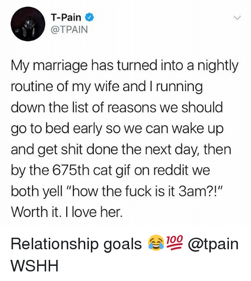 "Gif, Goals, and Love: T-Pain  @TPAIN  My marriage has turned into a nightly  routine of my wife and I running  down the list of reasons we should  go to bed early so we can wake up  and get shit done the next day, then  by the 675th cat gif on reddit we  both yell ""how the fuck is it 3am?!""  Worth it. I love her. Relationship goals 😂💯 @tpain WSHH"