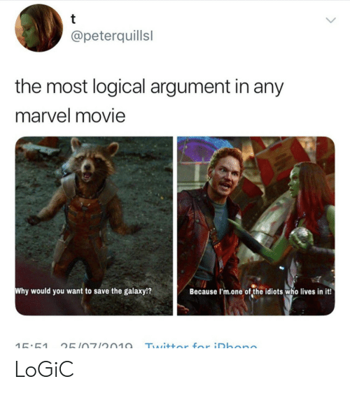 logical: t  @peterquillsl  the most logical argument in any  marvel movie  Why would you want to  save the galaxy!?  Because I'm.one of the idiots who lives in it!  Twittor for iDhono  15:51  25107/2010 LoGiC