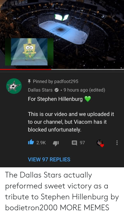 Dallas Stars: T Pinned by padfoot295  Dallas Stars.9 hours ago (edited)  For Stephen Hillenburg  This is our video and we uploaded it  to our channel, but Viacom has it  blocked unfortunately  2.9K 97  VIEW 97 REPLIES The Dallas Stars actually preformed sweet victory as a tribute to Stephen Hillenburg by bodietron2000 MORE MEMES